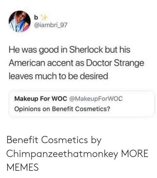 Dank, Doctor, and Makeup: b t  @iambri_97  He was good in Sherlock but his  American accent as Doctor Strange  leaves much to be desired  Makeup For Woc @MakeupForWOC  Opinions on Benefit Cosmetics? Benefit Cosmetics by Chimpanzeethatmonkey MORE MEMES