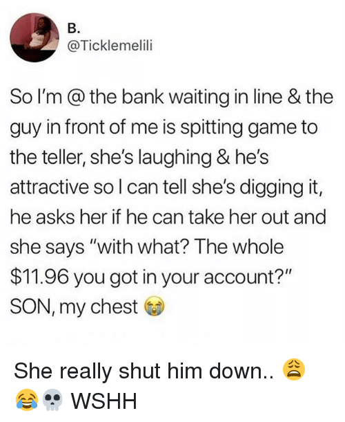 """Memes, Wshh, and Bank: B.  @Ticklemelili  So I'm @ the bank waiting in line & the  guy in front of me is spitting game to  the teller, she's laughing & he's  attractive so l can tell she's digging it,  he asks her if he can take her out and  she says """"with what? The whole  $11.96 you got in your account?""""  SON, my chest She really shut him down.. 😩😂💀 WSHH"""