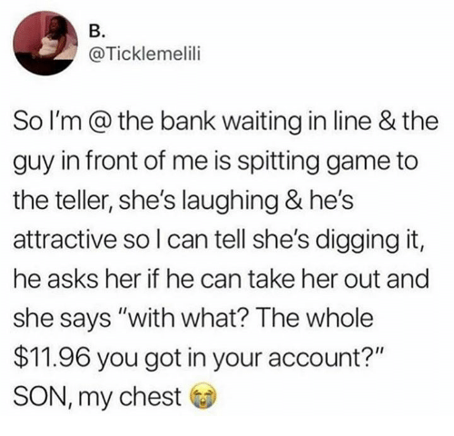 """Dank, Bank, and Game: B.  @Ticklemelili  So I'm @ the bank waiting in line & the  guy in front of me is spitting game to  the teller, she's laughing & he's  attractive so l can tell she's digging it,  he asks her if he can take her out and  she says """"with what? The whole  $11.96 you got in your account?""""  SON, my chest (e)"""