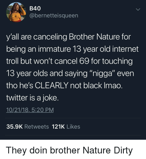 """Internet, Troll, and Twitter: B40  @bernetteisqueen  y'all are canceling Brother Nature for  being an immature 13 year old internet  troll but won't cancel 69 for touching  13 year olds and saving """"nigaa"""" even  tho he's CLEARLY not black Imao  twitter is a joke  10/21/18,_5:20 PM  35.9K Retweets 121K Likes They doin brother Nature Dirty"""