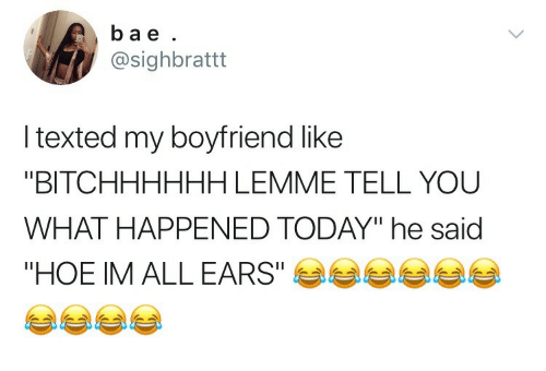 "Hoe, Today, and Boyfriend: ba e  @sighbrattt  l texted my boyfriend like  ""BITCHHHHHH LEMME TELL YOU  WHAT HAPPENED TODAY"" he said  ""HOE IM ALL EARS""E"