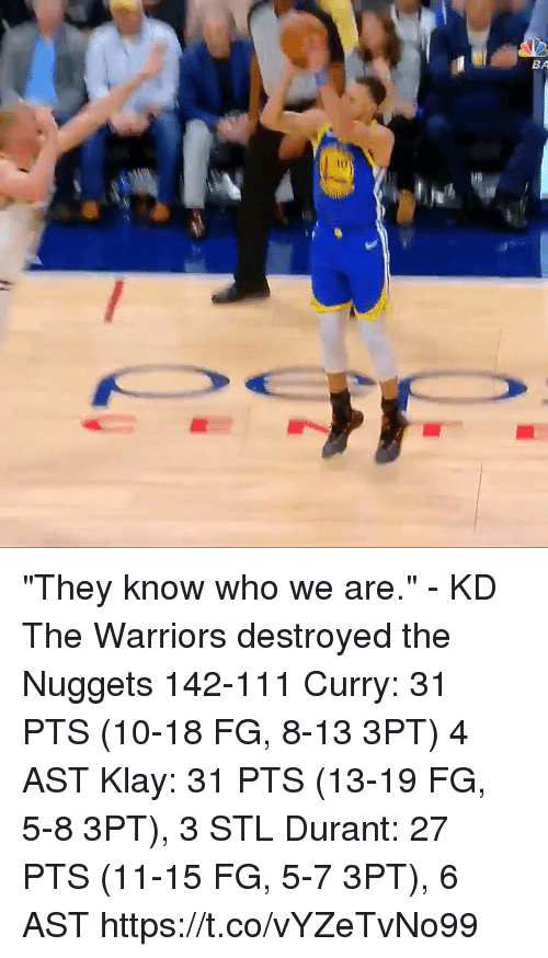 "Sizzle: BA  iu ""They know who we are."" - KD  The Warriors destroyed the Nuggets 142-111 Curry: 31 PTS (10-18 FG, 8-13 3PT) 4 AST Klay: 31 PTS (13-19 FG, 5-8 3PT), 3 STL Durant: 27 PTS (11-15 FG, 5-7 3PT), 6 AST  https://t.co/vYZeTvNo99"