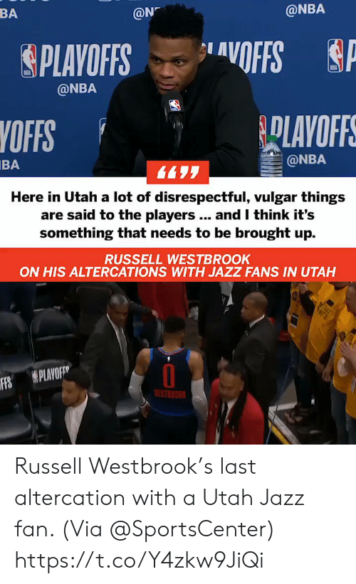 Memes, Nba, and Russell Westbrook: BA  @N  @NBA  &PLAYOFFS ..layOFFS  @NBA  YOFFS  BA  @NBA  Here in Utah a lot of disrespectful, vulgar things  are said to the players.. and I think it's  something that needs to be brought up.  RUSSELL WESTBROOK  ON HIS ALTERCATIONS WITH JAZZ FANS IN UTAH  Ffs  S PLAVO  ESTNOU Russell Westbrook's last altercation with a Utah Jazz fan.   (Via @SportsCenter)    https://t.co/Y4zkw9JiQi