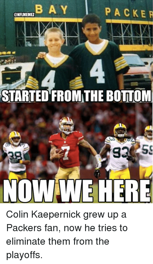 Colin Kaepernick, Nfl, and Packers: BA Y  PACKER  @NFLMEMME  STARTED FROMTHE BOTTOM  NOWWE HERE Colin Kaepernick grew up a Packers fan, now he tries to eliminate them from the playoffs.