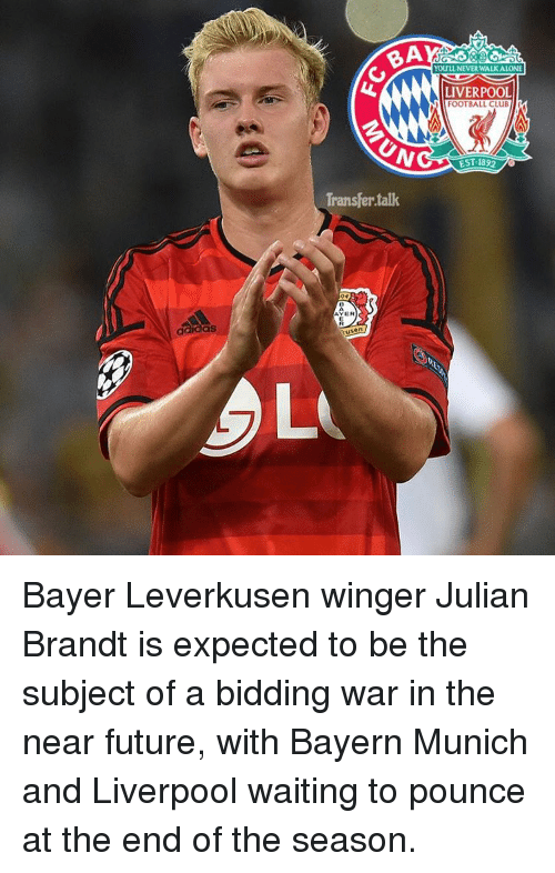 Memes, 🤖, and War: BA  YouLL NEVER WAUKALONE  LIVERPOOL  FOOTBALL CLu  EST-1892  73  Transfer talk  AYER  L Bayer Leverkusen winger Julian Brandt is expected to be the subject of a bidding war in the near future, with Bayern Munich and Liverpool waiting to pounce at the end of the season.