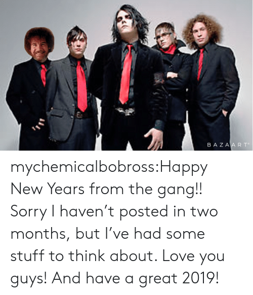 Love, Sorry, and Tumblr: BA ZA A R To mychemicalbobross:Happy New Years from the gang!! Sorry I haven't posted in two months, but I've had some stuff to think about. Love you guys! And have a great 2019!