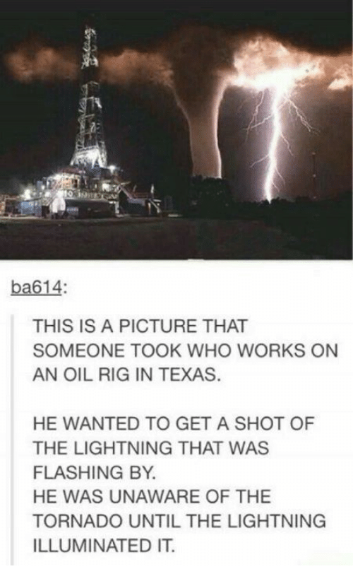 Memes, Lightning, and Texas: ba614  THIS IS A PICTURE THAT  SOMEONE TOOK WHO WORKS ON  AN OIL RIG IN TEXAS  HE WANTED TO GET A SHOT OF  THE LIGHTNING THAT WAS  FLASHING BY  HE WAS UNAWARE OF THE  TORNADO UNTIL THE LIGHTNING  ILLUMINATED IT