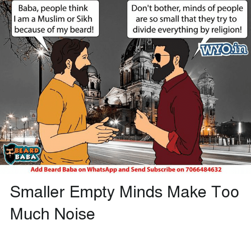 Beard, Memes, and Muslim: Baba, people think  Don't bother, minds of people  I am a Muslim or Sikh  are so small that they try to  because of my beard!  divide everything by religion!  WYO in  BEARD  BABA  Add Beard Baba on WhatsApp and Send Subscribe on 7066484632 Smaller Empty Minds Make Too Much Noise