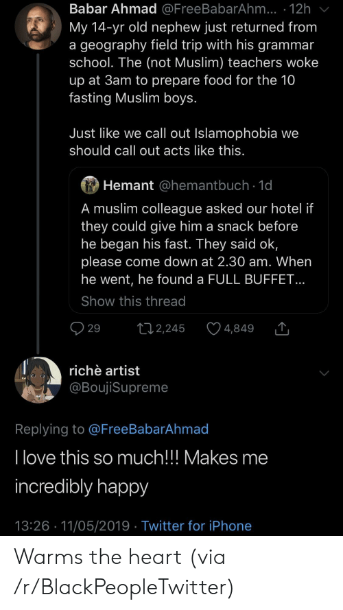 Blackpeopletwitter, Field Trip, and Food: Babar Ahmad @FreeBabarAhm... 12h  My 14-yr old nephew just returned from  a geography field trip with his grammair  school. The (not Muslim) teachers woke  up at 3am to prepare food for the 10  fasting Muslim boys  Just like we call out Islamophobia we  should call out acts like this  Hemant @hemantbuch 1d  A muslim colleague asked our hotel if  they could give him a snack before  he began his fast. They said ok,  please come down at 2.30 am. When  he went, he found a FULL BUFFET  Show this thread  29 2,245 4,849  richè artist  @BoujiSupreme  Replying to @FreeBabarAhmad  I love this  incredibly happy  13:26 11/05/2019 Twitter for iPhone  so much!!! Makes me Warms the heart (via /r/BlackPeopleTwitter)