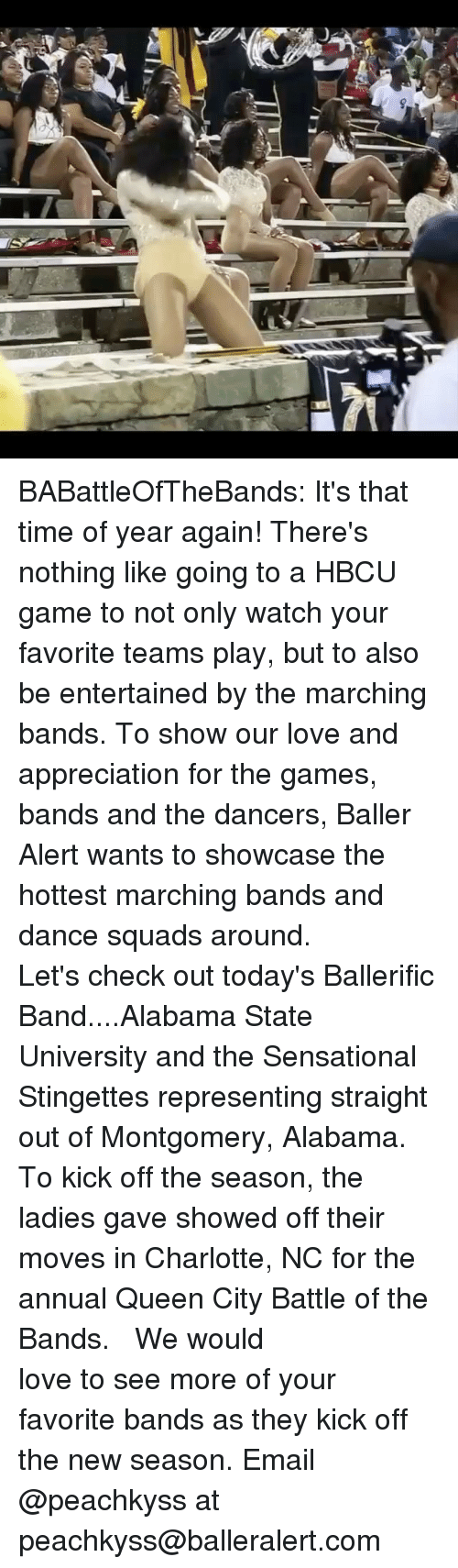 Baller Alert, Love, and Memes: BABattleOfTheBands: It's that time of year again! There's nothing like going to a HBCU game to not only watch your favorite teams play, but to also be entertained by the marching bands. To show our love and appreciation for the games, bands and the dancers, Baller Alert wants to showcase the hottest marching bands and dance squads around. ⠀⠀⠀ ⠀⠀⠀⠀⠀⠀⠀ Let's check out today's Ballerific Band....Alabama State University and the Sensational Stingettes representing straight out of Montgomery, Alabama. To kick off the season, the ladies gave showed off their moves in Charlotte, NC for the annual Queen City Battle of the Bands. ⠀⠀⠀⠀⠀⠀⠀ ⠀⠀⠀⠀⠀⠀⠀ We would love to see more of your favorite bands as they kick off the new season. Email @peachkyss at peachkyss@balleralert.com