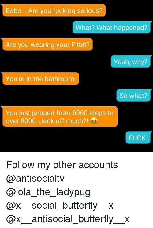 Fucking, Memes, and Yeah: Babe... Are you fucking serious?  What? What happened?  Are you wearing your Fitbit?  Yeah, why?  You're in the bathroom  So what?  You just jumped from 6960 steps to  over 8000, Jack off much?!  FUCK Follow my other accounts @antisocialtv @lola_the_ladypug @x__social_butterfly__x @x__antisocial_butterfly__x