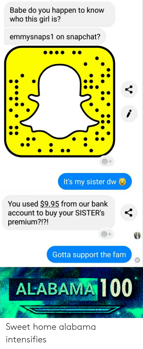 Fam, Snapchat, and Alabama: Babe do you happen to know  who this girl is?  emmysnaps1 on snapchat?  It's my sister dw  You used $9.95 from our bank  account to buy your SISTER's  premium?!?!  Gotta support the fam  ALABAMA100 Sweet home alabama intensifies