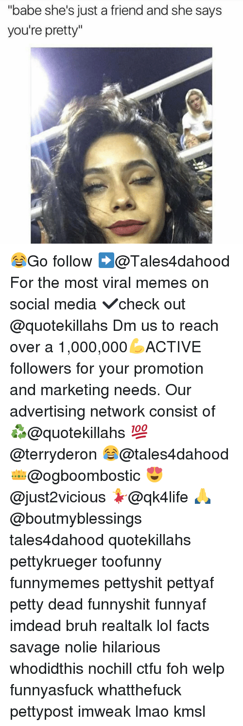 """Memes, 🤖, and Media: """"babe she's just a friend and she says  you're pretty 😂Go follow ➡@Tales4dahood For the most viral memes on social media ✔check out @quotekillahs Dm us to reach over a 1,000,000💪ACTIVE followers for your promotion and marketing needs. Our advertising network consist of ♻@quotekillahs 💯@terryderon 😂@tales4dahood 👑@ogboombostic 😍@just2vicious 💃@qk4life 🙏@boutmyblessings tales4dahood quotekillahs pettykrueger toofunny funnymemes pettyshit pettyaf petty dead funnyshit funnyaf imdead bruh realtalk lol facts savage nolie hilarious whodidthis nochill ctfu foh welp funnyasfuck whatthefuck pettypost imweak lmao kmsl"""