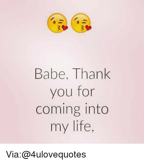 Babe Thank You For Coming Into My Life Via At 4ulovequotes Life Meme