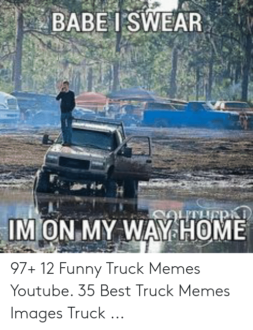 BABEI SWEAR IM ON MY WAY HOME 97+ 12 Funny Truck Memes Youtube 35