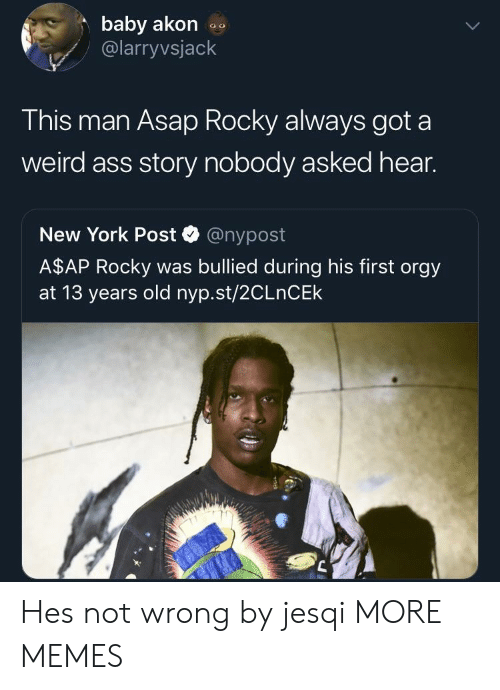 A$AP Rocky, Akon, and Ass: baby akon  @larryvsjack  This man Asap Rocky always got a  weird ass story nobody asked hear.  New York Post @nypost  A$AP Rocky was bullied during his first orgy  at 13 years old nyp.st/2CLnCEk Hes not wrong by jesqi MORE MEMES