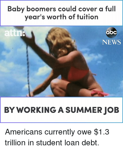 Abc, Memes, and News: Baby boomers could cover a full  year's worth of tuition  attn  abc  NEWS  BY WORKING A SUMMER JOB Americans currently owe $1.3 trillion in student loan debt.