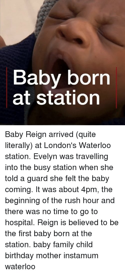 Birthday, Family, and Memes: Baby born  at station Baby Reign arrived (quite literally) at London's Waterloo station. Evelyn was travelling into the busy station when she told a guard she felt the baby coming. It was about 4pm, the beginning of the rush hour and there was no time to go to hospital. Reign is believed to be the first baby born at the station. baby family child birthday mother instamum waterloo