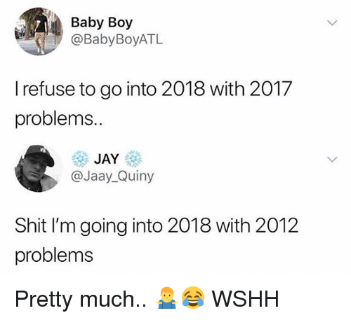 Jay, Memes, and Shit: Baby Boy  @BabyBoyATL  I refuse to go into 2018 with 2017  problems.  JAY  @Jaay_Quiny  Shit I'm going into 2018 with 2012  problems Pretty much.. 🤷‍♂️😂 WSHH