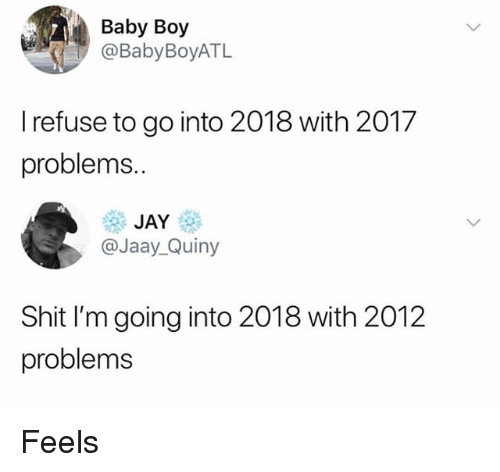 Funny, Jay, and Shit: Baby Boy  @BabyBoyATL  I refuse to go into 2018 with 2017  problems..  JAY  @Jaay_Quiny  Shit I'm going into 2018 with 2012  problems Feels