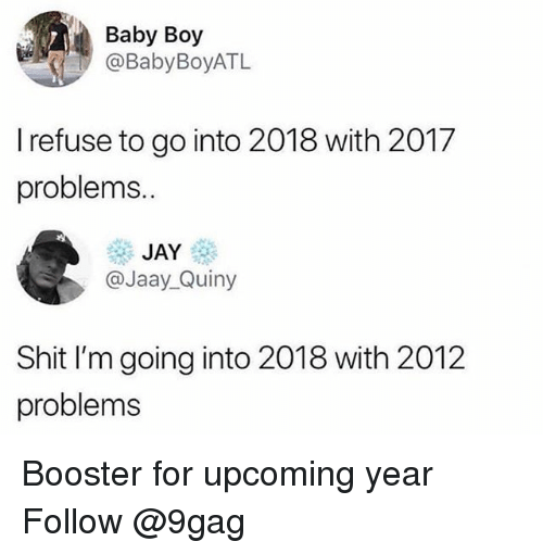9gag, Jay, and Memes: Baby Boy  @BabyBoyATL  I refuse to go into 2018 with 2017  problems.  JAY  @Jaay_Quiny  Shit I'm going into 2018 with 2012  problems Booster for upcoming year Follow @9gag
