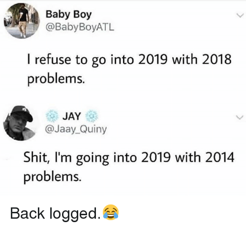 Jay, Shit, and Hood: Baby Boy  @BabyBoyATL  I refuse to go into 2019 with 2018  problems.  JAY  @Jaay_Quiny  Shit, l'm going into 2019 with 2014  problems. Back logged.😂