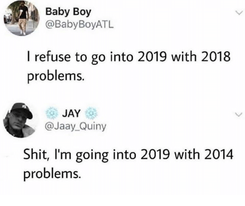 Dank, Jay, and Shit: Baby Boy  @BabyBoyATL  I refuse to go into 2019 with 2018  problems  JAY  @Jaay Quiny  Shit, I'm going into 2019 with 2014  problems.