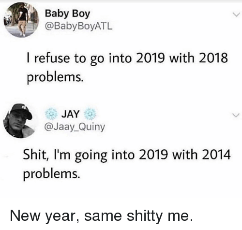 Jay, New Year's, and Girl Memes: Baby Boy  @BabyBoyATL  I refuse to go into 2019 with 2018  problems.  JAY  @Jaay_Quiny  Shit, I'm going into 2019 with 2014  problems New year, same shitty me.