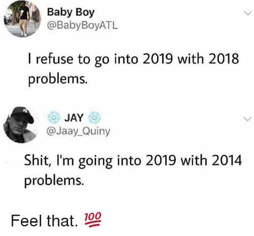 Jay, Memes, and Shit: Baby Boy  @BabyBoyATL  I refuse to go into 2019 with 2018  problems  JAY  @Jaay_Quiny  Shit, I'm going into 2019 with 2014  problems. Feel that. 💯