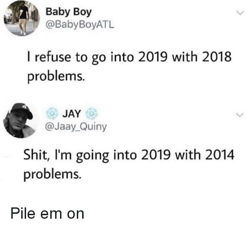 Jay, Baby, and Baby Boy: Baby Boy  @BabyBoyATL  I refuse to go into 2019 with 2018  problems.  JAY  @Jaay_Quiny  Shit, I'm going into 2019 with 2014  problems. Pile em on