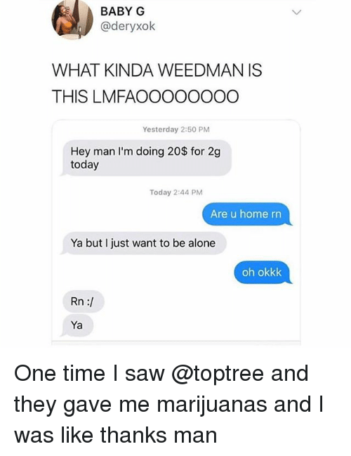 Being Alone, Saw, and Home: BABY G  @deryxolk  WHAT KINDA WEEDMAN IS  THIS LMFAOOOOOOOO  Yesterday 2:50 PM  Hey man lI'm doing 20$ for 2g  today  Today 2:44 PM  Are u home rn  Ya but I just want to be alone  oh okkk  Rn :/  Ya One time I saw @toptree and they gave me marijuanas and I was like thanks man