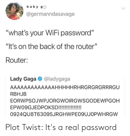 "Lady Gaga, Router, and Wifi: baby g  @germanndasavage  ""what's your WiFi password""  ""It's on the back of the router""  Router:  Lady Gaga @ladygaga  AAAAAAAAAAAAAHHHHHRHRGRGRGRRRGU  RBHJB  EORWPSOJWPJORGWOIRGWSGODEWPGOH  EPW09GJEDPOKSD!!!!!!!!  0924QU8T63095JRGHWPE09UJOPWH RGW Plot Twist: It's a real password"