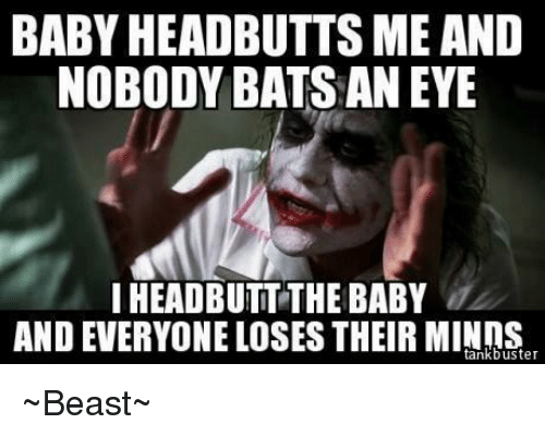 Memes, Beastly, and 🤖: BABY HEADBUTTS ME AND  NOBODY BATSANEYE  IHEADBUTTTHE BABY  AND EVERYONE LOSES THEIR tank buster ~Beast~