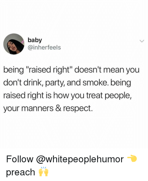 """Memes, Party, and Preach: baby  @inherfeels  being """"raised right"""" doesn't mean you  don't drink, party, and smoke. being  raised right is how you treat people,  your manners & respect. Follow @whitepeoplehumor 👈 preach 🙌"""