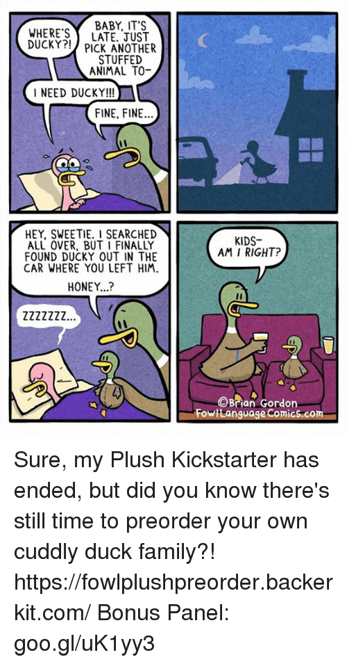 Family, Memes, and Animal: BABY, IT'  WHERE'S LATE, JUST  DUCKY?! PICK ANOTHER  STUFFED  ANIMAL TO-  NEED DUCKY!!!  FINE, FINE.  HEY, SWEETIE. I SEARCHED  ALL OVER, BUT I FINALLY  FOUND DUCKY OUT IN THE  CAR WHERE YOU LEFT HIM  KIDS  AM I RIGHT?  HONEY...?  Brian Gordon  Fowilanguage Comics.com Sure, my Plush Kickstarter has ended, but did you know there's still time to preorder your own cuddly duck family?! https://fowlplushpreorder.backerkit.com/ Bonus Panel: goo.gl/uK1yy3