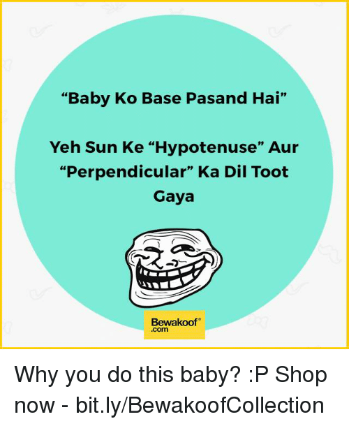 "Baby, It's Cold Outside, Memes, and Shopping: ""Baby Ko Base Pasand Hai""  Yeh Sun Ke ""Hypotenuse"" Aur  ""Perpendicular"" Ka Dil Toot  Gaya  Bewakoof  .Com Why you do this baby? :P  Shop now - bit.ly/BewakoofCollection"