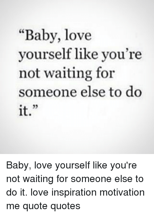 Baby Love Yourself Like You're Not Waiting For Someone Else To Do It Simple Love Yourself Quotes