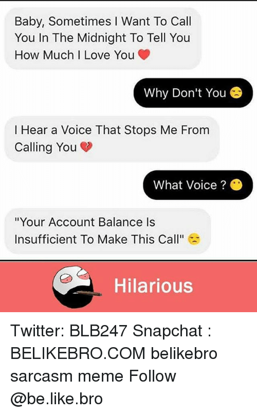 """Be Like, Love, and Meme: Baby, Sometimes I Want To Call  You In The Midnight To Tell You  How Much I Love You  Why Don't You  I Hear a Voice That Stops Me From  Calling You  What Voice ?  """"Your Account Balance Is  Insufficient To Make This Call""""  Hilarious Twitter: BLB247 Snapchat : BELIKEBRO.COM belikebro sarcasm meme Follow @be.like.bro"""