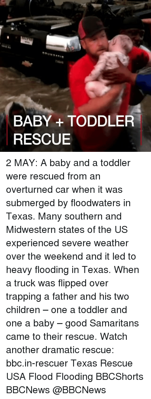 Children, Memes, and Trapping: BABY TODDLER  RESCUE 2 MAY: A baby and a toddler were rescued from an overturned car when it was submerged by floodwaters in Texas. Many southern and Midwestern states of the US experienced severe weather over the weekend and it led to heavy flooding in Texas. When a truck was flipped over trapping a father and his two children – one a toddler and one a baby – good Samaritans came to their rescue. Watch another dramatic rescue: bbc.in-rescuer Texas Rescue USA Flood Flooding BBCShorts BBCNews @BBCNews