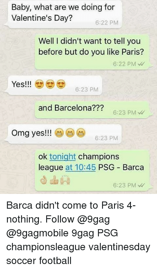 9gag, Memes, and Omg: Baby, what are we doing for  Valentine's Day?  6:22 PM  Well I didn't want to tell you  before but do you like Paris?  6:22 PM  Yes!!!  6:23 PM  and Barcelona???  6:23 PM  omg yes!!! 6:23 PM  ok tonight  champions  league  at 10:45  PSG Barca  6:23 PM Barca didn't come to Paris 4-nothing. Follow @9gag @9gagmobile 9gag PSG championsleague valentinesday soccer football