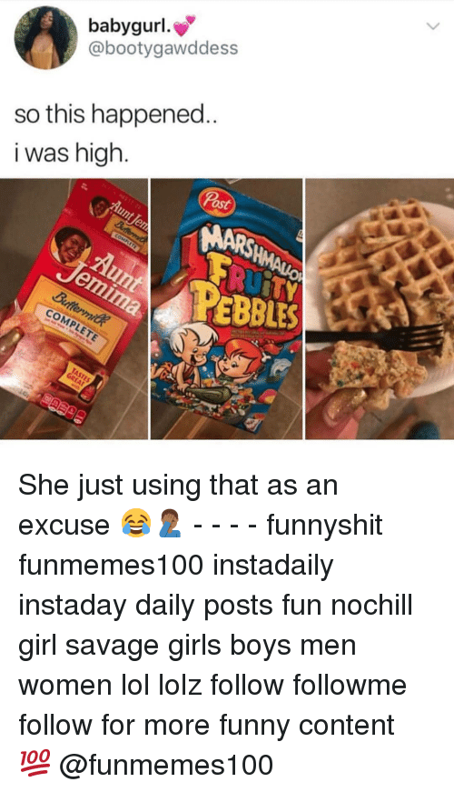 Funny, Girls, and Lol: babygurl  @bootygawddess  so this happened  i was high  2  ost  ARSHMAU  co  EBBLES  COMPLETE She just using that as an excuse 😂🤦🏾♂️ - - - - funnyshit funmemes100 instadaily instaday daily posts fun nochill girl savage girls boys men women lol lolz follow followme follow for more funny content 💯 @funmemes100