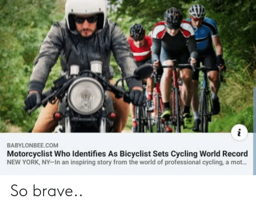 New York, Brave, and Record: BABYLONBEE.COM  Motorcyclist Who Identifies As Bicyclist Sets Cycling World Record  NEW YORK, NY-In an inspiring story from the world of professional cycling, a mot... So brave..