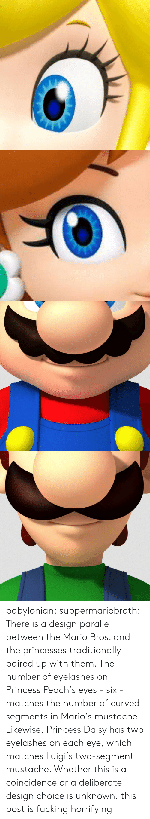 Fucking, Tumblr, and Mario: babylonian: suppermariobroth: There is a design parallel between the Mario Bros. and the princesses traditionally paired up with them. The number of eyelashes on Princess Peach's eyes - six - matches the number of curved segments in Mario's mustache. Likewise, Princess Daisy has two eyelashes on each eye, which matches Luigi's two-segment mustache. Whether this is a coincidence or a deliberate design choice is unknown. this post is fucking horrifying