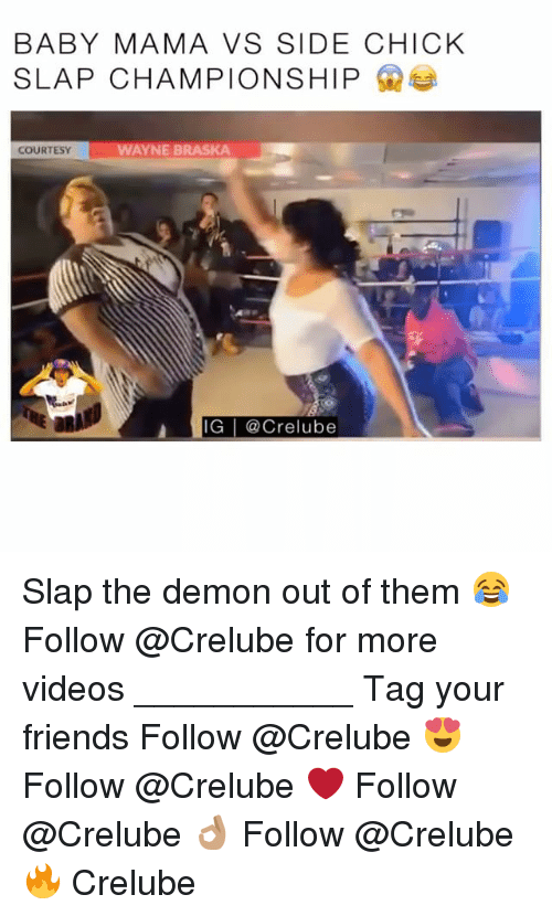 Friends, Memes, and Side Chick: BABYMAMA VS SIDE CHICK  SLAP CHAMPIONSHIP  COURTESY  WAYNE BRASKA  IG @Crelube Slap the demon out of them 😂 Follow @Crelube for more videos ___________ Tag your friends Follow @Crelube 😍 Follow @Crelube ❤ Follow @Crelube 👌🏽 Follow @Crelube 🔥 Crelube