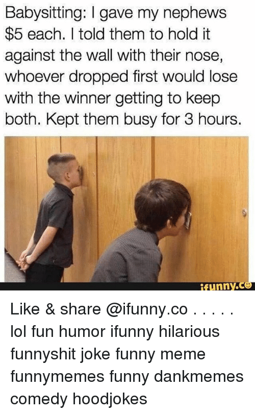 Funny, Lol, and Meme: Babysitting: gave my nephews  $5 each. told them to hold it  against the wall with their nose,  whoever dropped first would lose  with the winner getting to keep  both. Kept them busy for 3 hours.  funny. Like & share @ifunny.co . . . . . lol fun humor ifunny hilarious funnyshit joke funny meme funnymemes funny dankmemes comedy hoodjokes