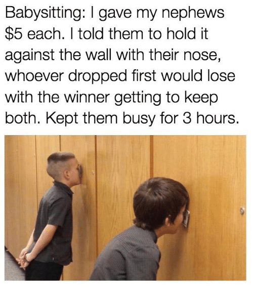 Dank, 🤖, and The Wall: Babysitting: I gave my nephews  $5 each. I told them to hold it  against the wall with their nose,  whoever dropped first would lose  with the winner getting to keep  both. Kept them busy for 3 hours.