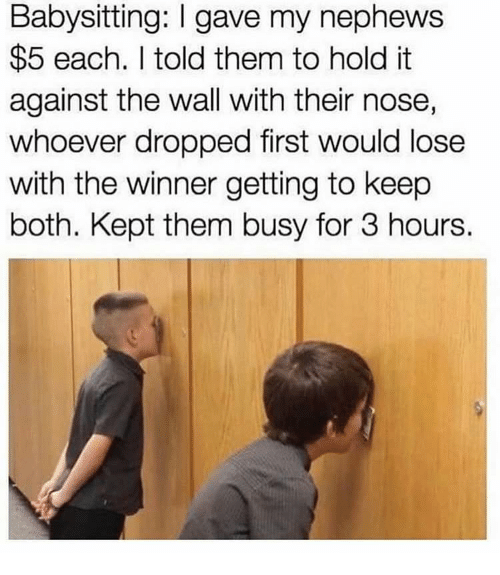 The Wall, Them, and First: Babysitting: I gave my nephews  $5 each. I told them to hold it  against the wall with their nose,  whoever dropped first would lose  with the winner getting to keep  both. Kept them busy for 3 hours.