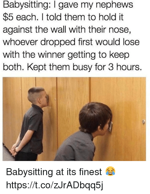 Memes, 🤖, and The Wall: Babysitting: I gave my nephews  $5 each. told them to hold it  against the wall with their nose,  whoever dropped first would lose  With the Winner getting to keep  both. Kept them busy for 3 hours. Babysitting at its finest 😂 https://t.co/zJrADbqq5j