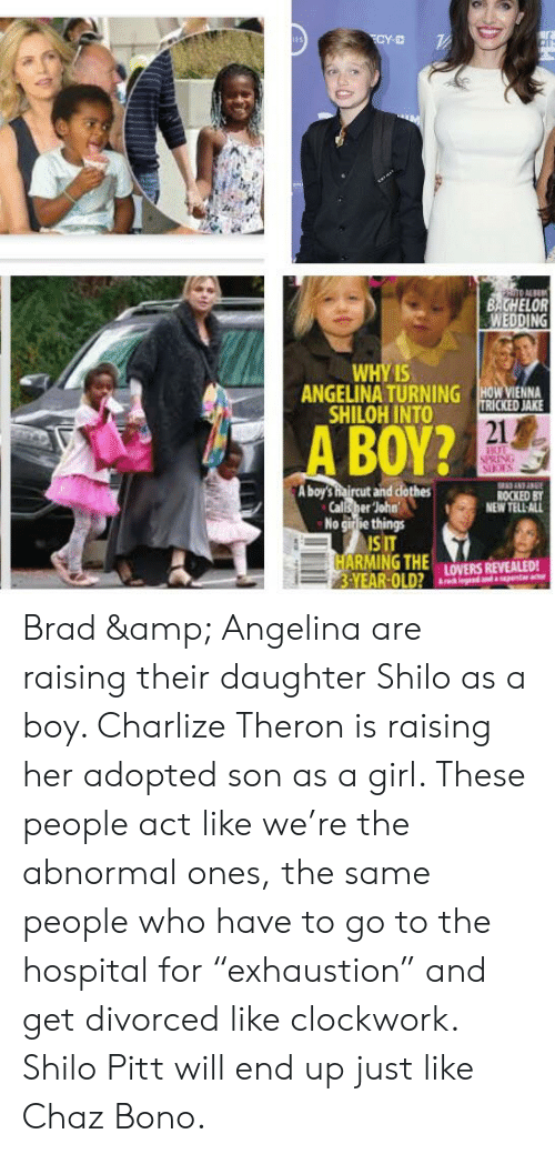 "Haircut, Bachelor, and Girl: BACHELOR  WEDDING  YIS  ANGELINA TURNING İHONMENNA  SHILOH INTO URICKED JAKE  21  A BOY?  A boy'S haircut and dothes  Calls her loha  NEW TELL ALL  No girlie things  ISI  S IT  3-YEAR-OLD?.LOVERS REVEALED! Brad & Angelina are raising their daughter Shilo as a boy. Charlize Theron is raising her adopted son as a girl. These people act like we're the abnormal ones, the same people who have to go to the hospital for ""exhaustion"" and get divorced like clockwork. Shilo Pitt will end up just like Chaz Bono."