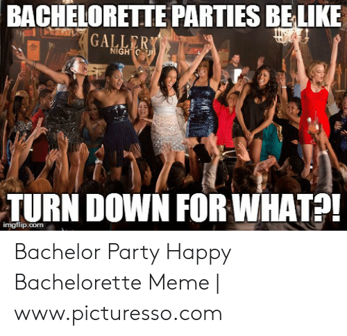 Bachelorette Parties Be Ike Nigh Turn Down For What Imgtlipcom